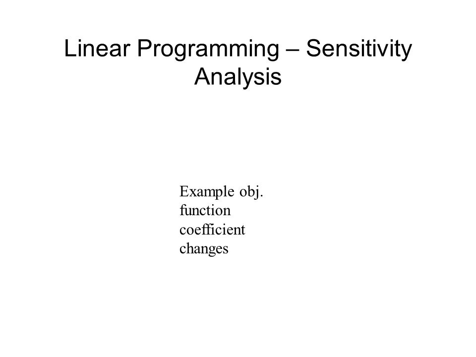 Linear Programming – Sensitivity Analysis Example obj. function coefficient changes