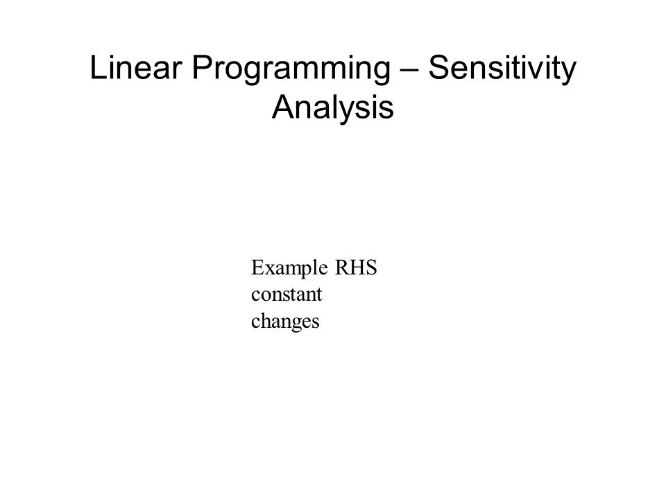Linear Programming – Sensitivity Analysis Example RHS constant changes