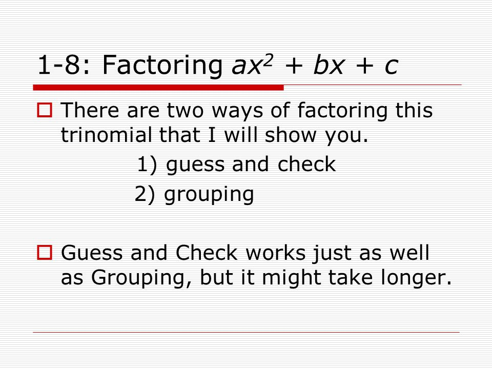 1-8: Factoring ax 2 + bx + c  There are two ways of factoring this trinomial that I will show you. 1) guess and check 2) grouping  Guess and Check w