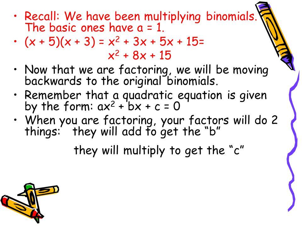 Recall: We have been multiplying binomials. The basic ones have a = 1. (x + 5)(x + 3) = x 2 + 3x + 5x + 15= x 2 + 8x + 15 Now that we are factoring, w