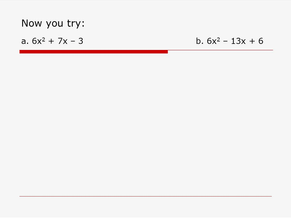 Now you try: a. 6x 2 + 7x – 3 b. 6x 2 – 13x + 6