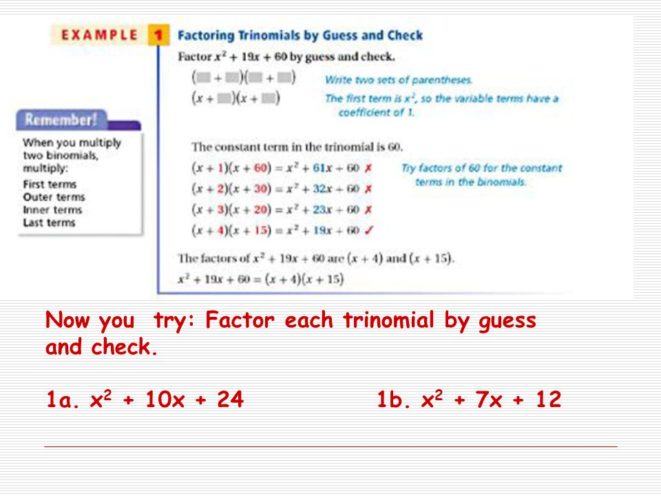 Now you try: Factor each trinomial by guess and check. 1a. x 2 + 10x + 241b. x 2 + 7x + 12