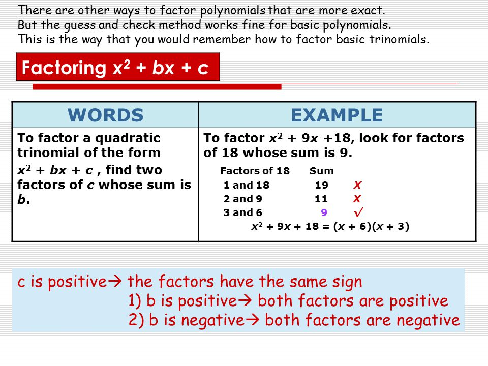 WORDSEXAMPLE To factor a quadratic trinomial of the form x 2 + bx + c, find two factors of c whose sum is b. To factor x 2 + 9x +18, look for factors
