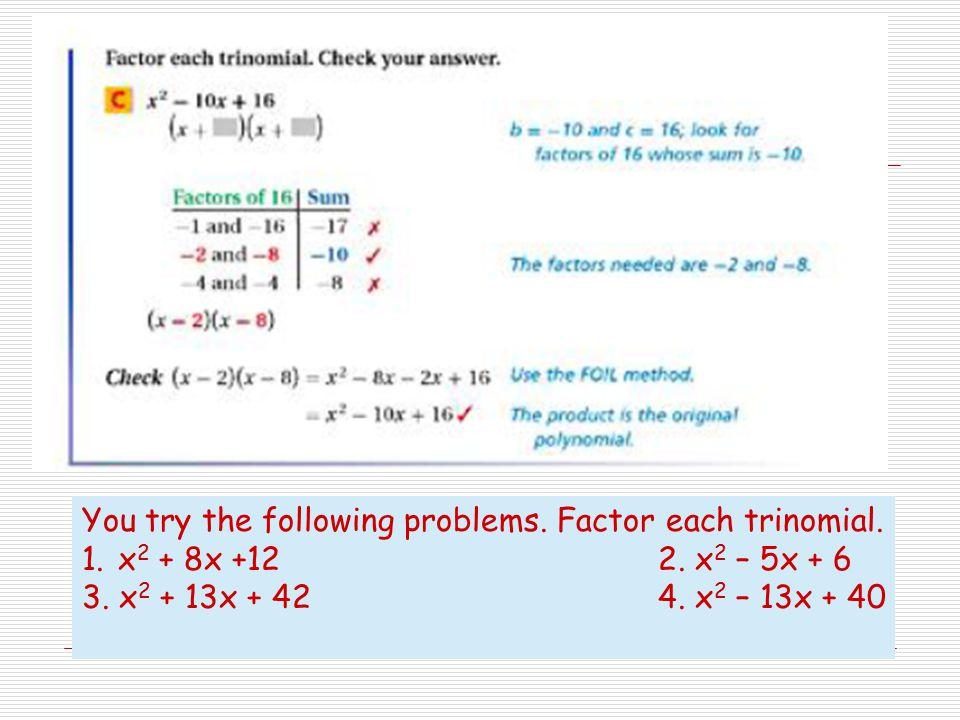 You try the following problems. Factor each trinomial. 1.x 2 + 8x +122. x 2 – 5x + 6 3. x 2 + 13x + 424. x 2 – 13x + 40