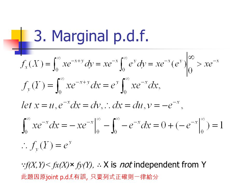 3. Marginal p.d.f. ∵ f(X,Y)< fx(X)× fy(Y), ∴ X is not independent from Y 此題因原 joint p.d.f.
