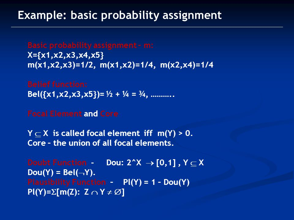 Example: basic probability assignment Basic probability assignment – m: X={x1,x2,x3,x4,x5} m(x1,x2,x3)=1/2, m(x1,x2)=1/4, m(x2,x4)=1/4 Belief function: Bel({x1,x2,x3,x5})= ½ + ¼ = ¾, ………..