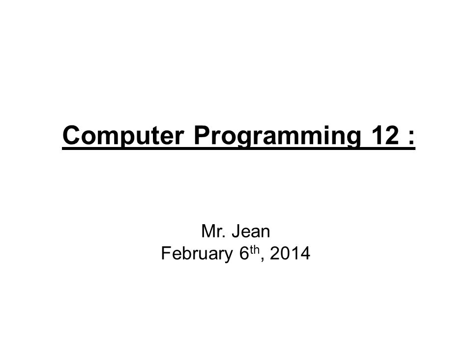 Computer Programming 12 : Mr. Jean February 6 th, 2014