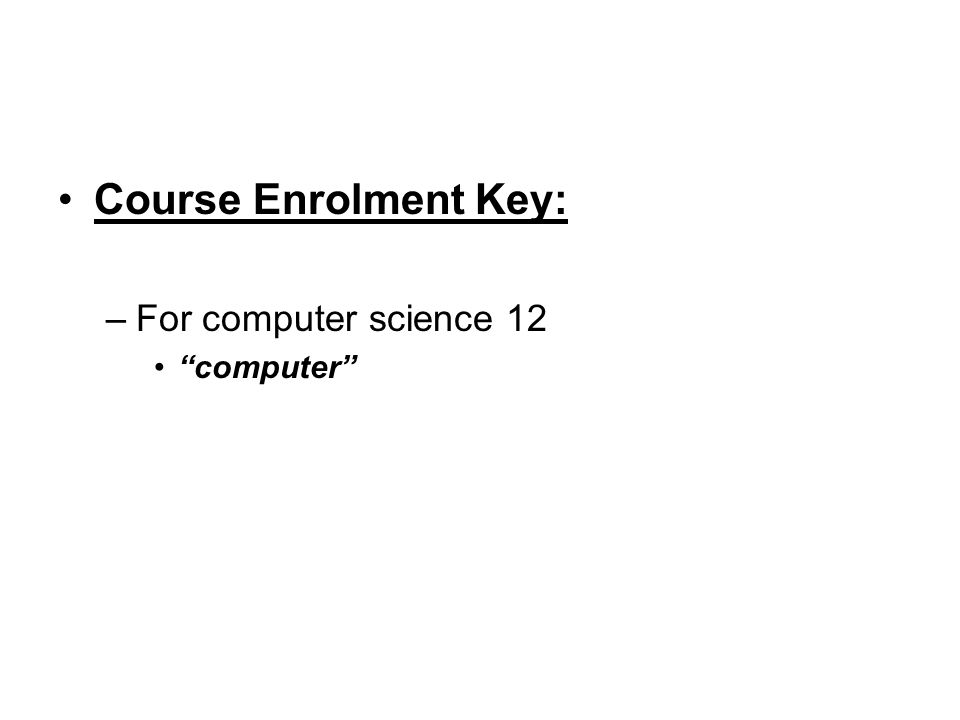 "Course Enrolment Key: –For computer science 12 ""computer"""