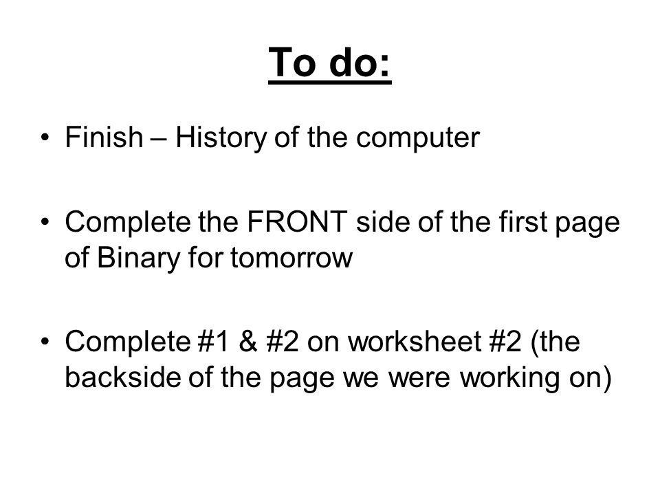 To do: Finish – History of the computer Complete the FRONT side of the first page of Binary for tomorrow Complete #1 & #2 on worksheet #2 (the backsid