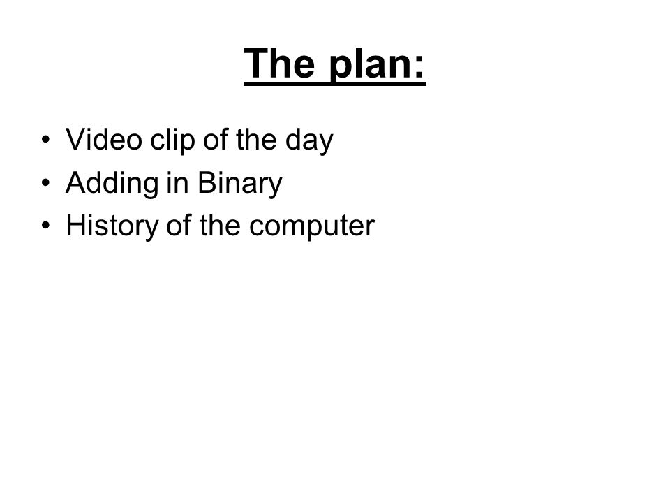 The plan: Video clip of the day Adding in Binary History of the computer