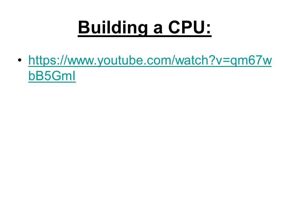 Building a CPU: https://www.youtube.com/watch?v=qm67w bB5GmIhttps://www.youtube.com/watch?v=qm67w bB5GmI