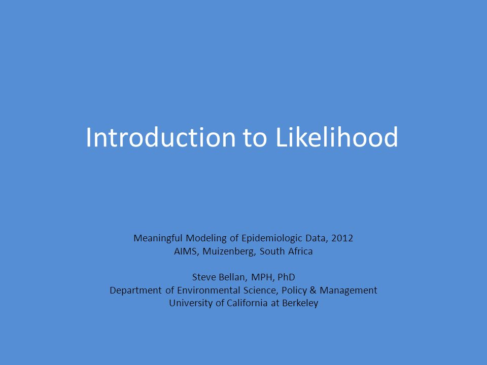 Introduction to Likelihood Meaningful Modeling of Epidemiologic Data, 2012 AIMS, Muizenberg, South Africa Steve Bellan, MPH, PhD Department of Environmental Science, Policy & Management University of California at Berkeley