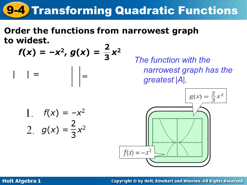 Holt Algebra 1 9-4 Transforming Quadratic Functions Order the functions from narrowest graph to widest. f(x) = –x 2, g(x) = x 2 |–1| = 1 The function