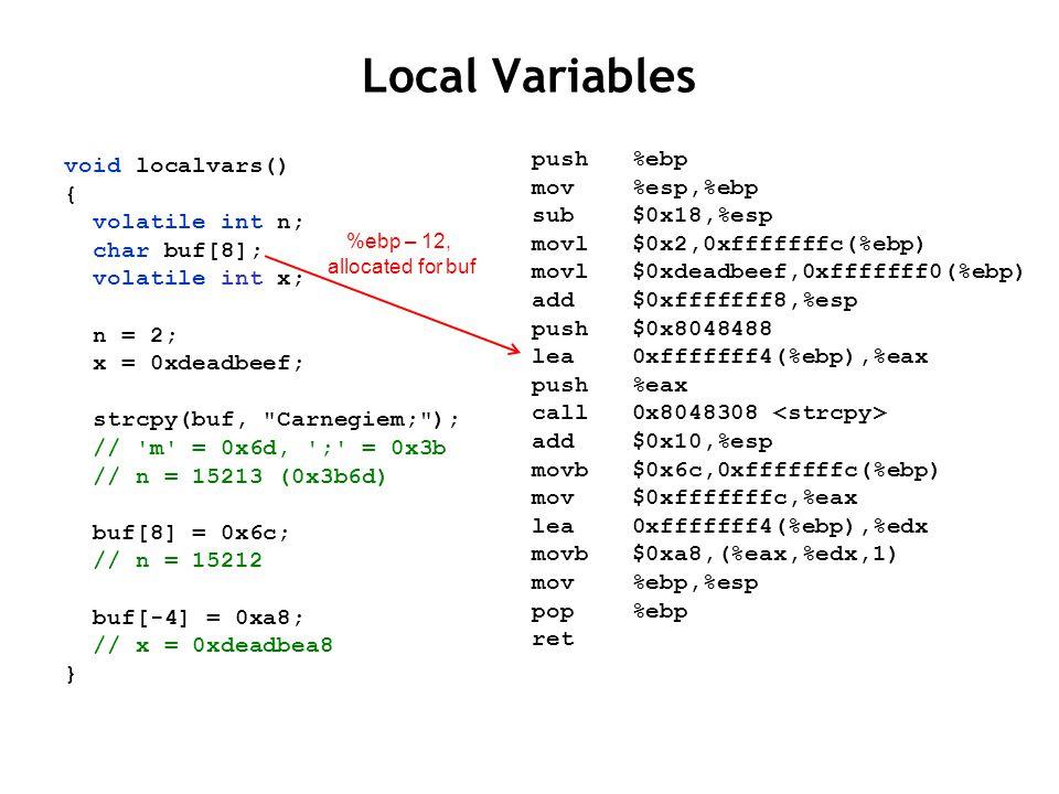 Local Variables void localvars() { volatile int n; char buf[8]; volatile int x; n = 2; x = 0xdeadbeef; strcpy(buf, Carnegiem; ); // m = 0x6d, ; = 0x3b // n = 15213 (0x3b6d) buf[8] = 0x6c; // n = 15212 buf[-4] = 0xa8; // x = 0xdeadbea8 } push %ebp mov %esp,%ebp sub $0x18,%esp movl $0x2,0xfffffffc(%ebp) movl $0xdeadbeef,0xfffffff0(%ebp) add $0xfffffff8,%esp push $0x8048488 lea 0xfffffff4(%ebp),%eax push %eax call 0x8048308 add $0x10,%esp movb $0x6c,0xfffffffc(%ebp) mov $0xfffffffc,%eax lea 0xfffffff4(%ebp),%edx movb $0xa8,(%eax,%edx,1) mov %ebp,%esp pop %ebp ret %ebp – 12, allocated for buf