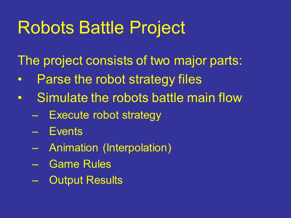 Robots Battle Project The project consists of two major parts: Parse the robot strategy files Simulate the robots battle main flow –Execute robot stra