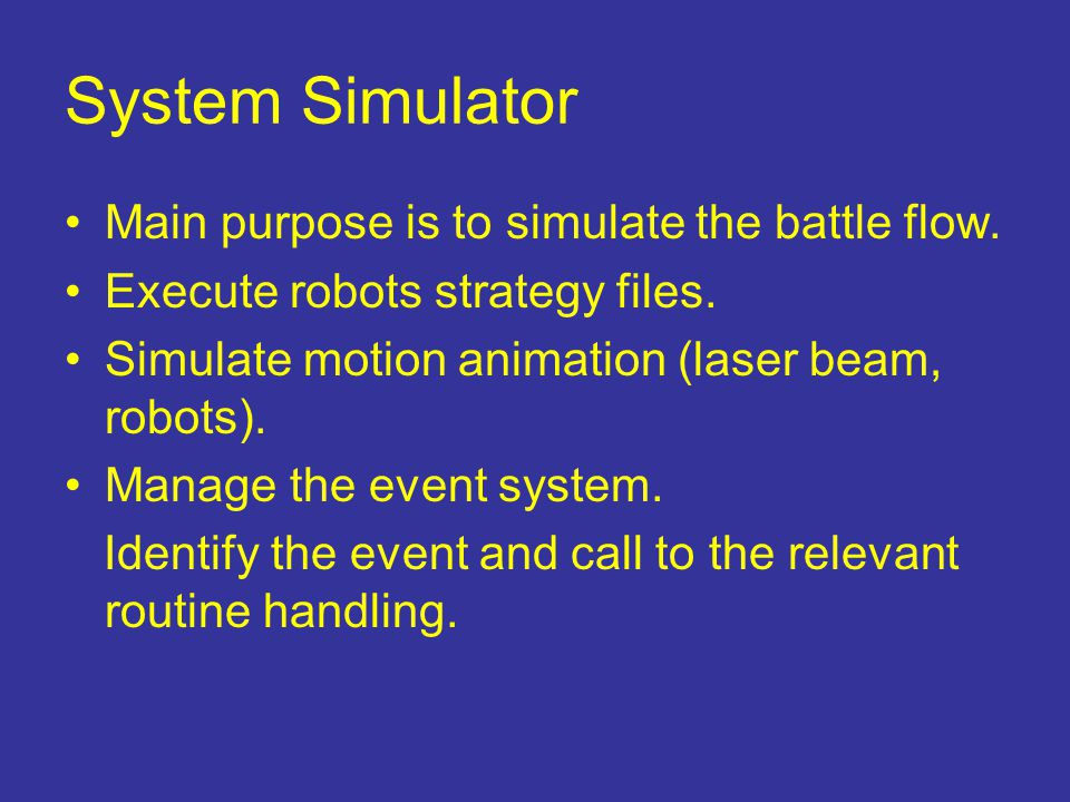 System Simulator Main purpose is to simulate the battle flow. Execute robots strategy files. Simulate motion animation (laser beam, robots). Manage th