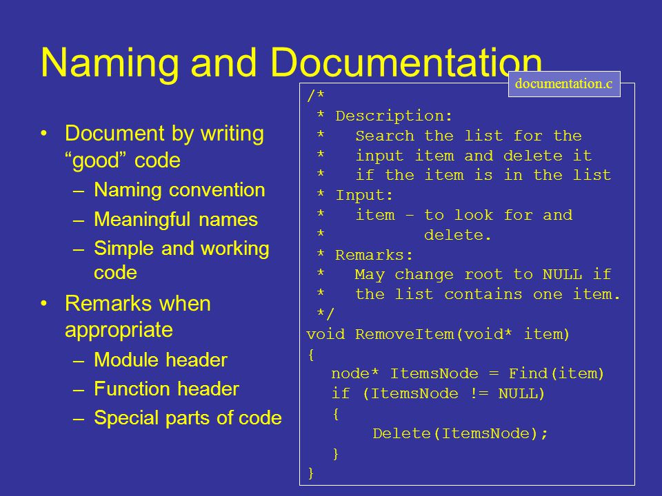 "Naming and Documentation Document by writing ""good"" code –Naming convention –Meaningful names –Simple and working code Remarks when appropriate –Modul"