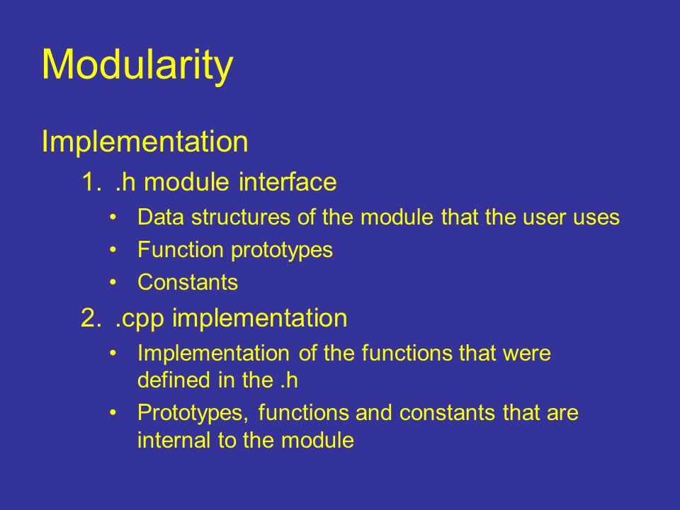 Modularity Implementation 1..h module interface Data structures of the module that the user uses Function prototypes Constants 2..cpp implementation I