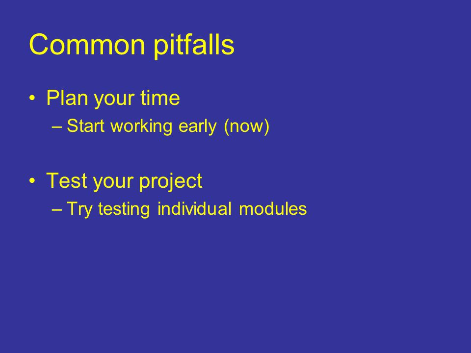 Common pitfalls Plan your time –Start working early (now) Test your project –Try testing individual modules