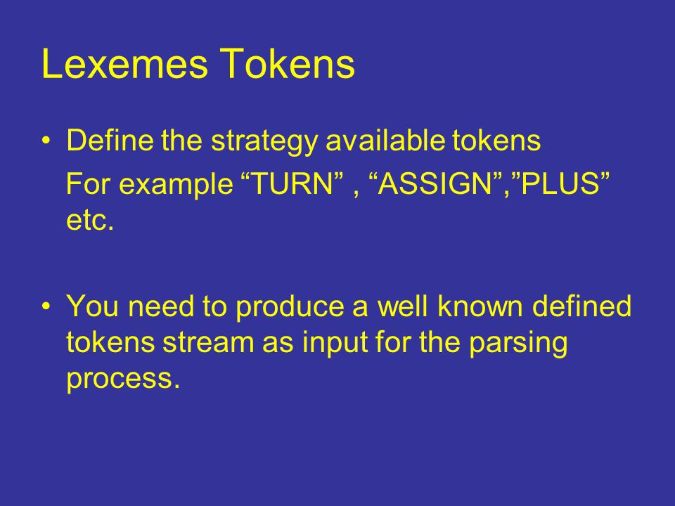 "Lexemes Tokens Define the strategy available tokens For example ""TURN"", ""ASSIGN"",""PLUS"" etc. You need to produce a well known defined tokens stream as"