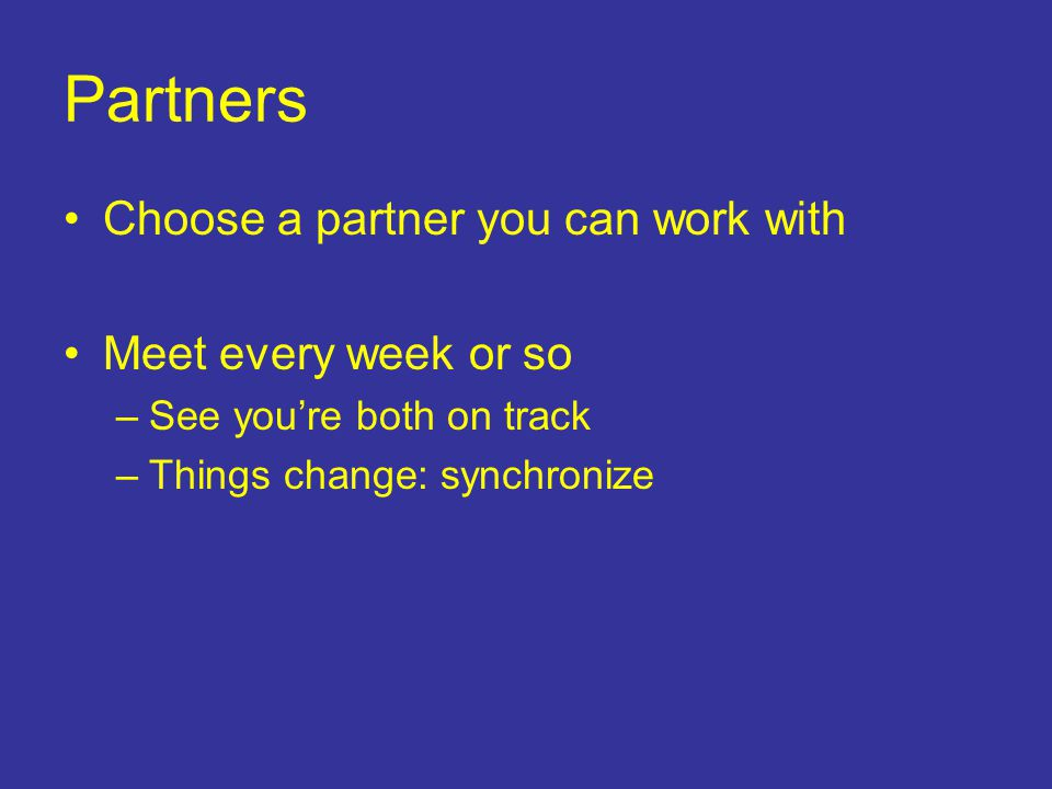 Partners Choose a partner you can work with Meet every week or so –See you're both on track –Things change: synchronize