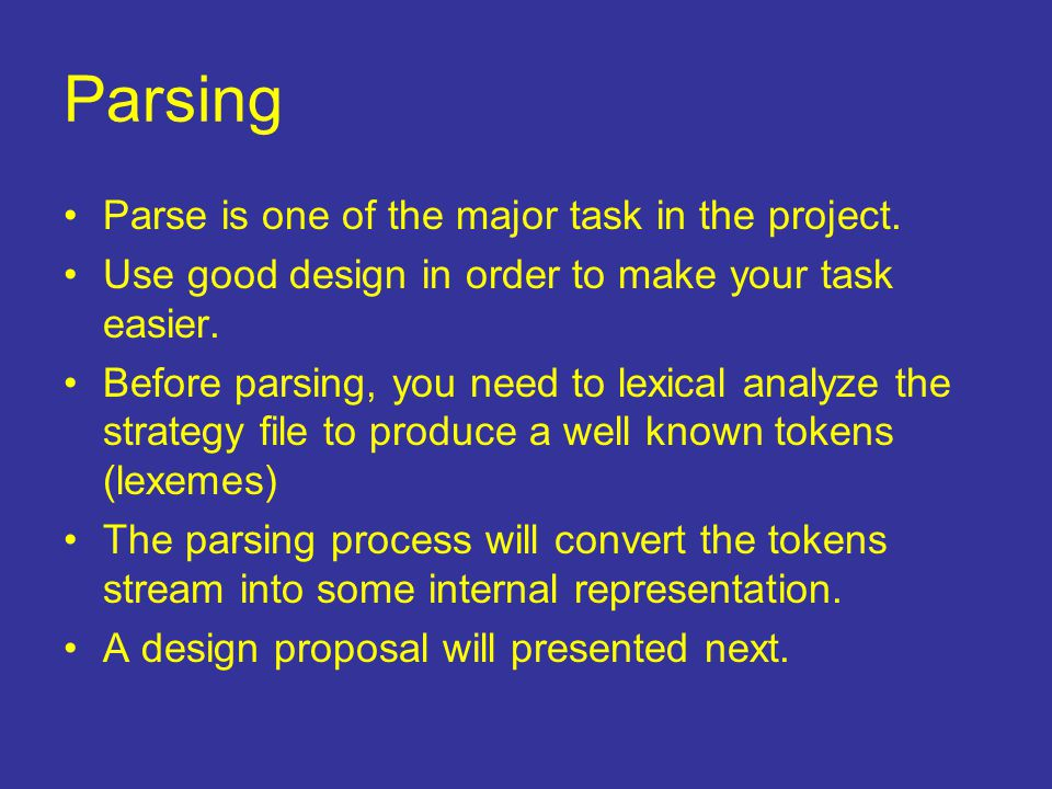 Parsing Parse is one of the major task in the project. Use good design in order to make your task easier. Before parsing, you need to lexical analyze
