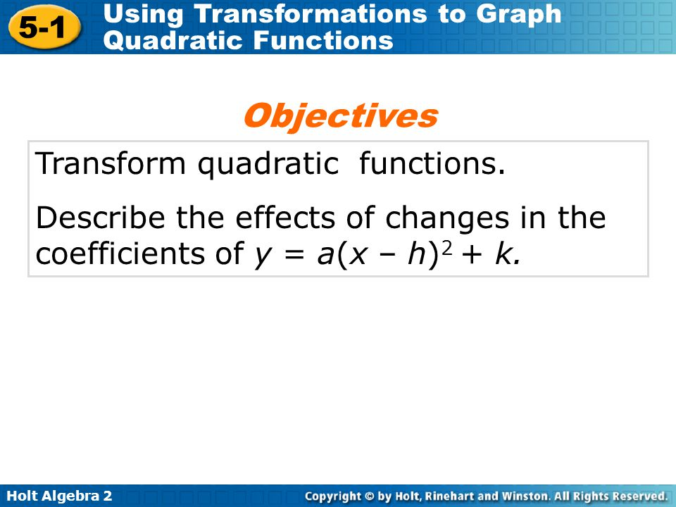 Holt Algebra 2 5-1 Using Transformations to Graph Quadratic Functions Transform quadratic functions. Describe the effects of changes in the coefficien