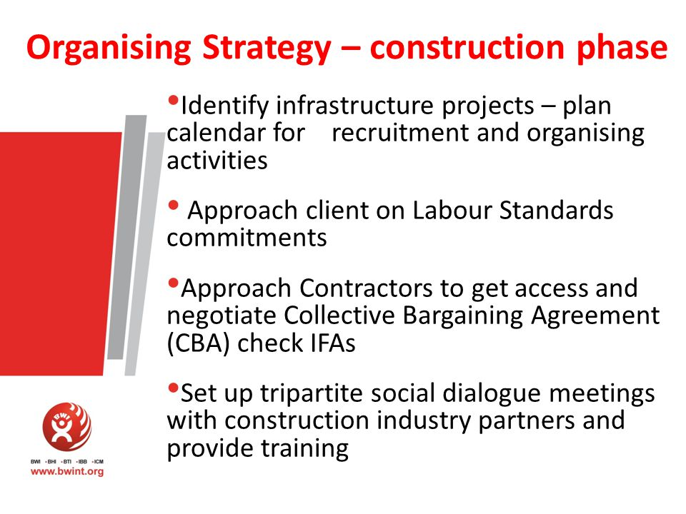 Organising Strategy – construction phase Identify infrastructure projects – plan calendar for recruitment and organising activities Approach client on Labour Standards commitments Approach Contractors to get access and negotiate Collective Bargaining Agreement (CBA) check IFAs Set up tripartite social dialogue meetings with construction industry partners and provide training