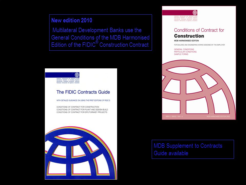 New edition 2010 Multilateral Development Banks use the General Conditions of the MDB Harmonised Edition of the FIDIC ® Construction Contract MDB Supplement to Contracts Guide available