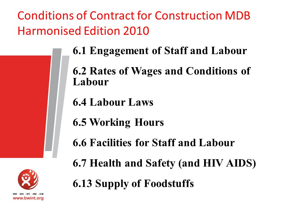 Conditions of Contract for Construction MDB Harmonised Edition 2010 6.1 Engagement of Staff and Labour 6.2 Rates of Wages and Conditions of Labour 6.4 Labour Laws 6.5 Working Hours 6.6 Facilities for Staff and Labour 6.7 Health and Safety (and HIV AIDS) 6.13 Supply of Foodstuffs