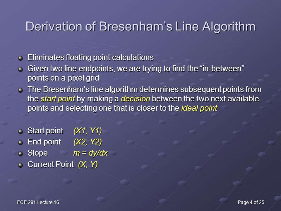 ECE 291 Lecture 16Page 4 of 25 Derivation of Bresenham's Line Algorithm Eliminates floating point calculations Given two line endpoints, we are trying