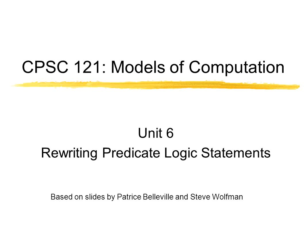 CPSC 121: Models of Computation Unit 6 Rewriting Predicate Logic Statements Based on slides by Patrice Belleville and Steve Wolfman