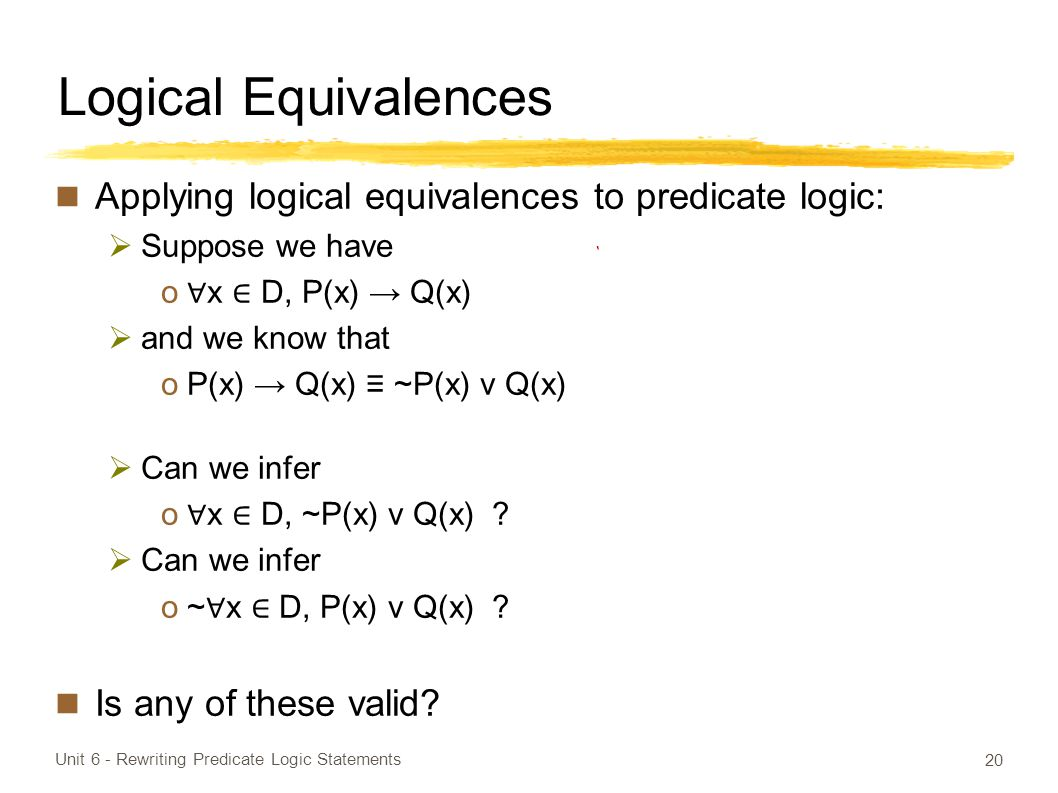 Logical Equivalences Applying logical equivalences to predicate logic:  Suppose we have o ∀ x ∈ D, P(x) → Q(x)  and we know that oP(x) → Q(x) ≡ ~P(x) v Q(x)  Can we infer o ∀ x ∈ D, ~P(x) v Q(x) .