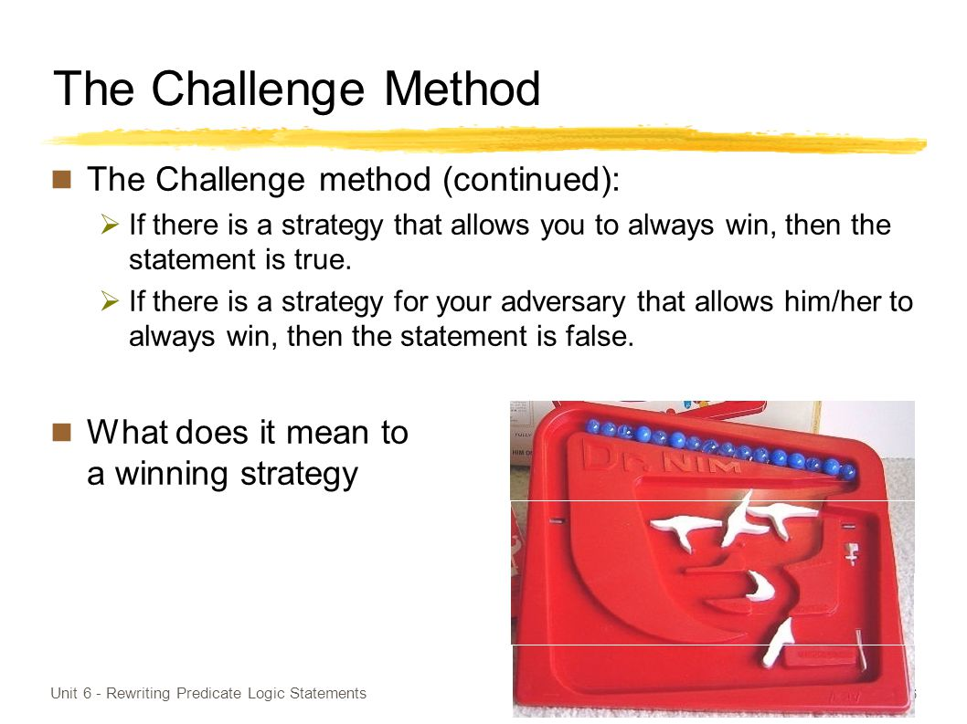 The Challenge Method The Challenge method (continued):  If there is a strategy that allows you to always win, then the statement is true.