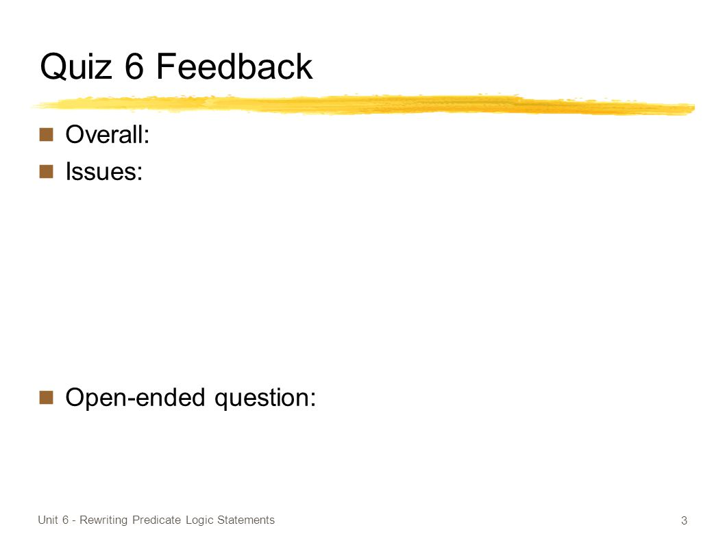 Quiz 6 Feedback Overall: Issues: Open-ended question: Unit 6 - Rewriting Predicate Logic Statements 3