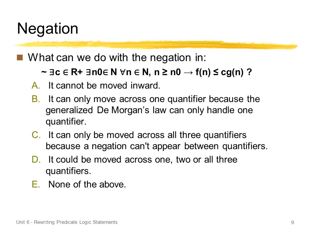 Negation What can we do with the negation in: ~ ∃ c ∈ R+ ∃ n0 ∈ N ∀ n ∈ N, n ≥ n0 → f(n) ≤ cg(n) .