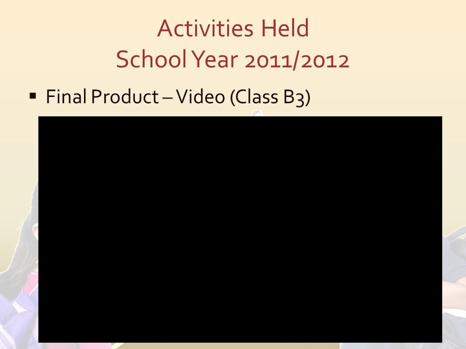 Activities Held School Year 2011/2012  Final Product – Video (Class B3)