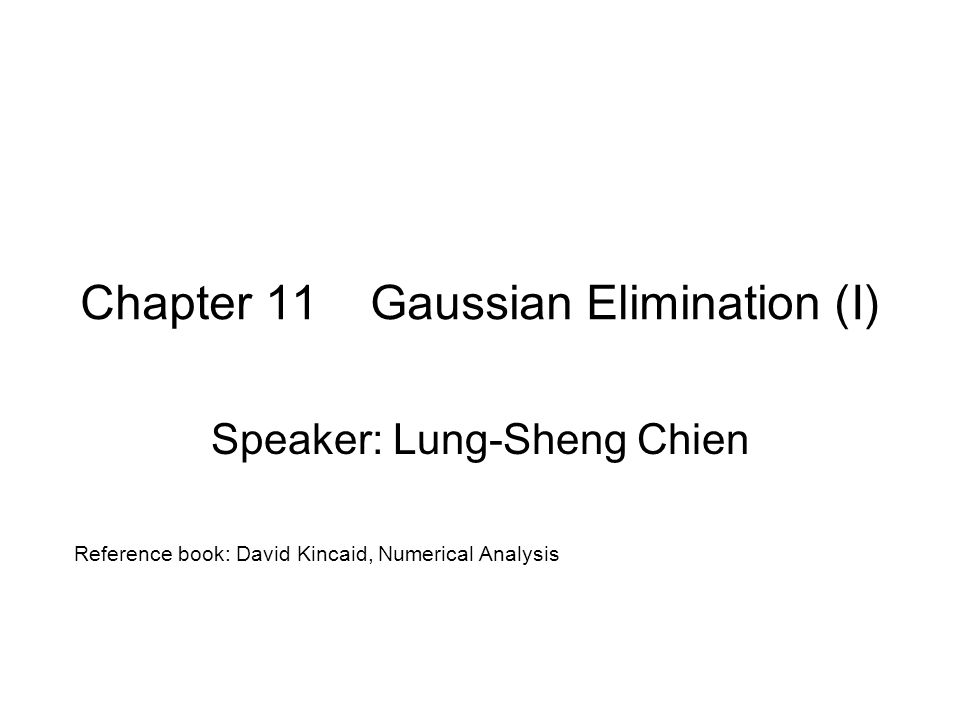 Chapter 11 Gaussian Elimination (I) Speaker: Lung-Sheng Chien Reference book: David Kincaid, Numerical Analysis
