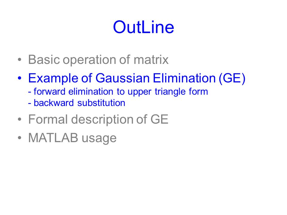 OutLine Basic operation of matrix Example of Gaussian Elimination (GE) - forward elimination to upper triangle form - backward substitution Formal des