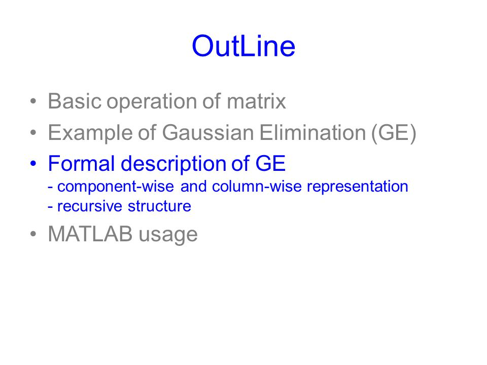 OutLine Basic operation of matrix Example of Gaussian Elimination (GE) Formal description of GE - component-wise and column-wise representation - recu