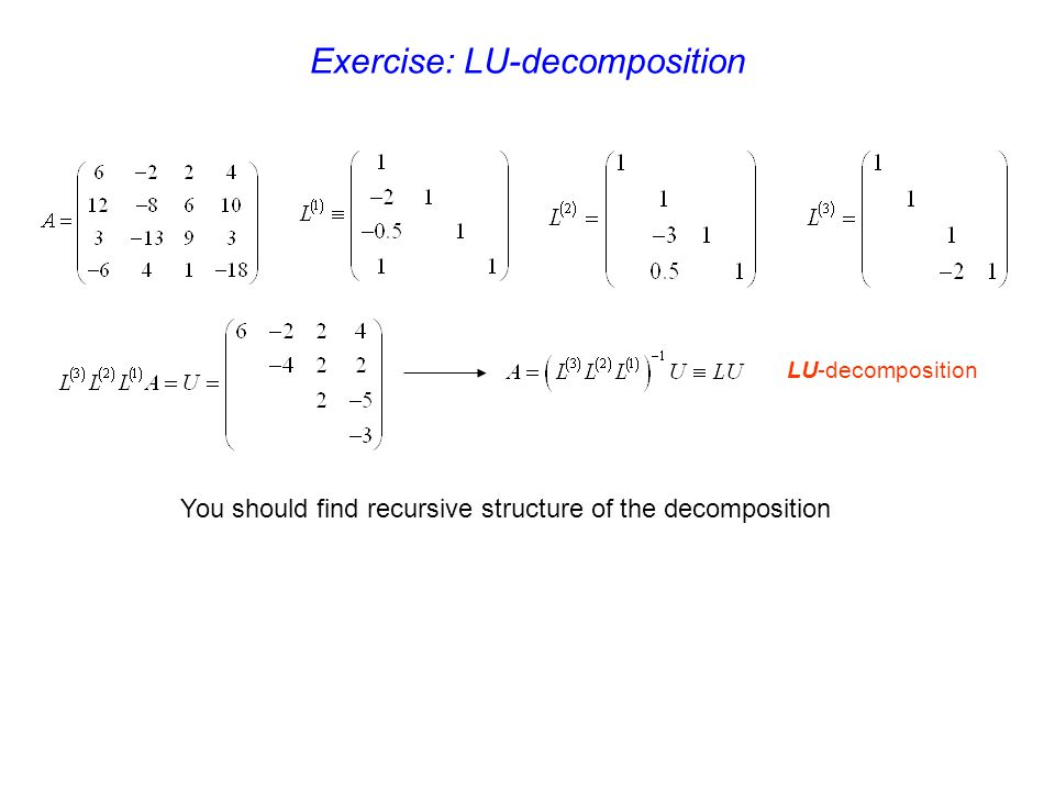 LU-decomposition Exercise: LU-decomposition You should find recursive structure of the decomposition
