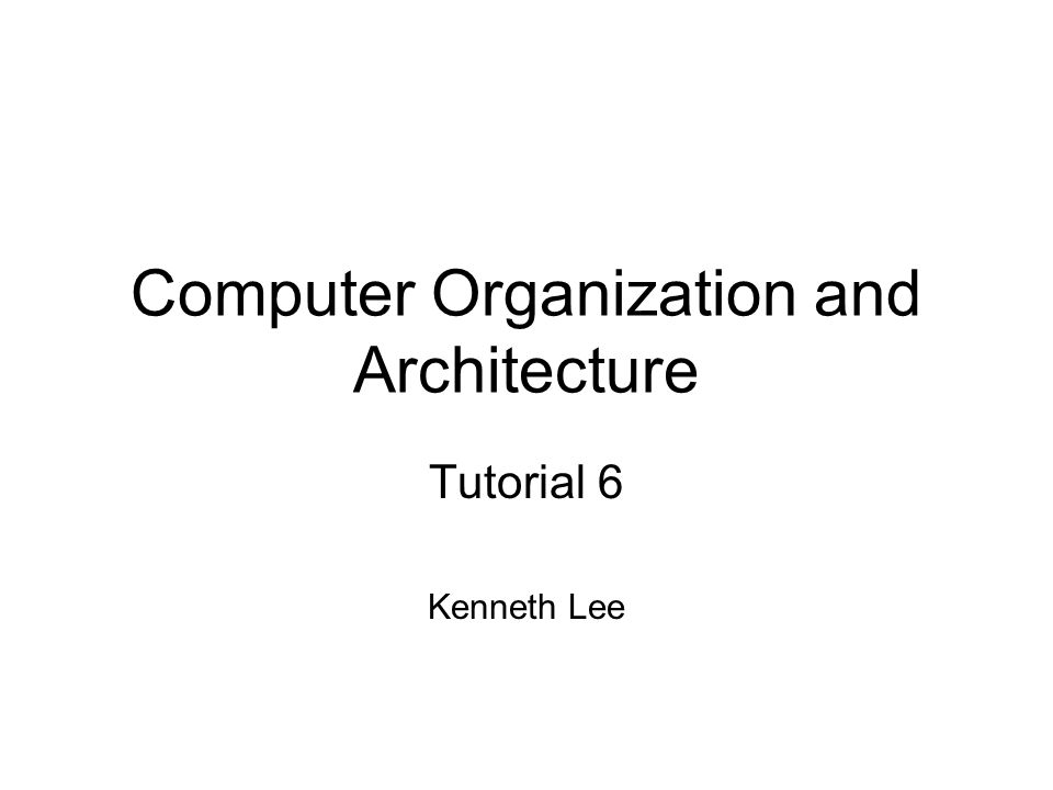 Computer Organization and Architecture Tutorial 6 Kenneth Lee