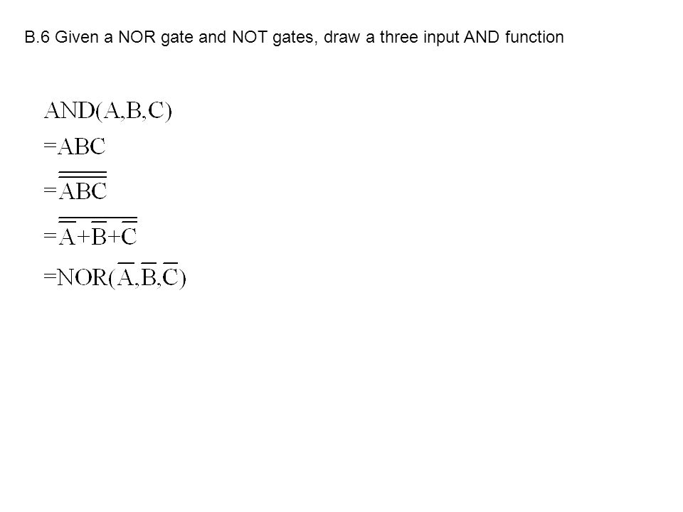 B.6 Given a NOR gate and NOT gates, draw a three input AND function