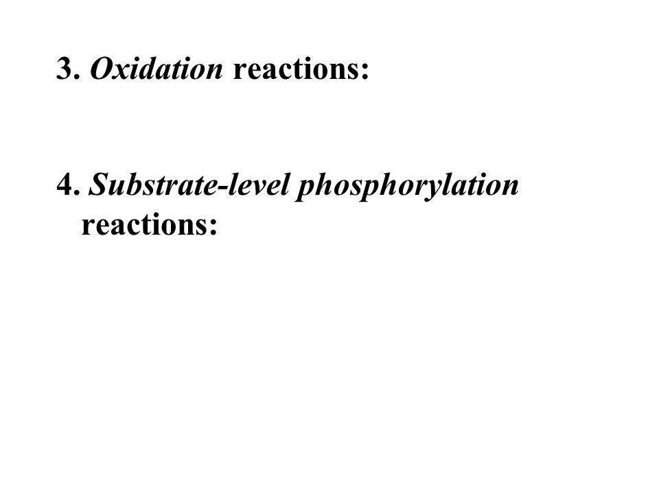 3. Oxidation reactions: 4. Substrate-level phosphorylation reactions: