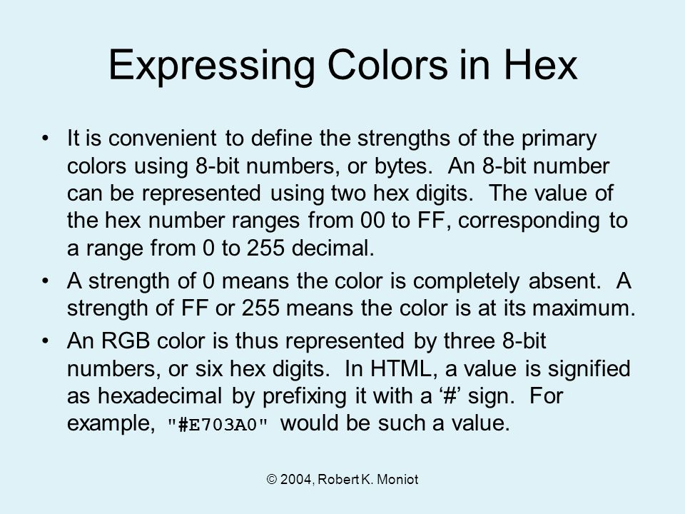© 2004, Robert K. Moniot Expressing Colors in Hex It is convenient to define the strengths of the primary colors using 8-bit numbers, or bytes. An 8-b