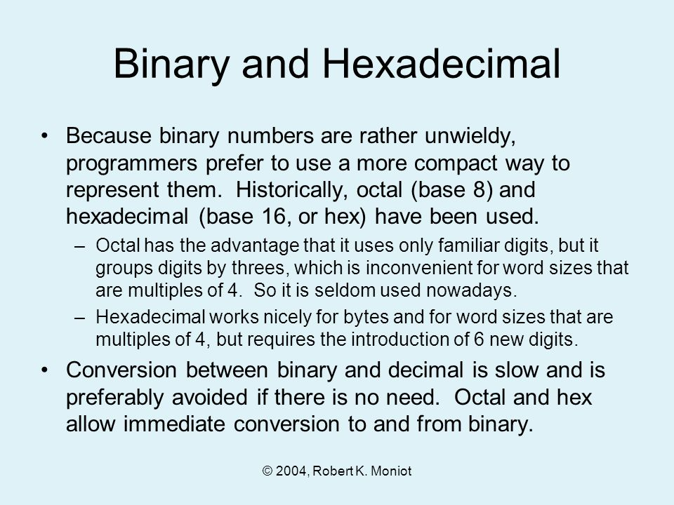 © 2004, Robert K. Moniot Binary and Hexadecimal Because binary numbers are rather unwieldy, programmers prefer to use a more compact way to represent