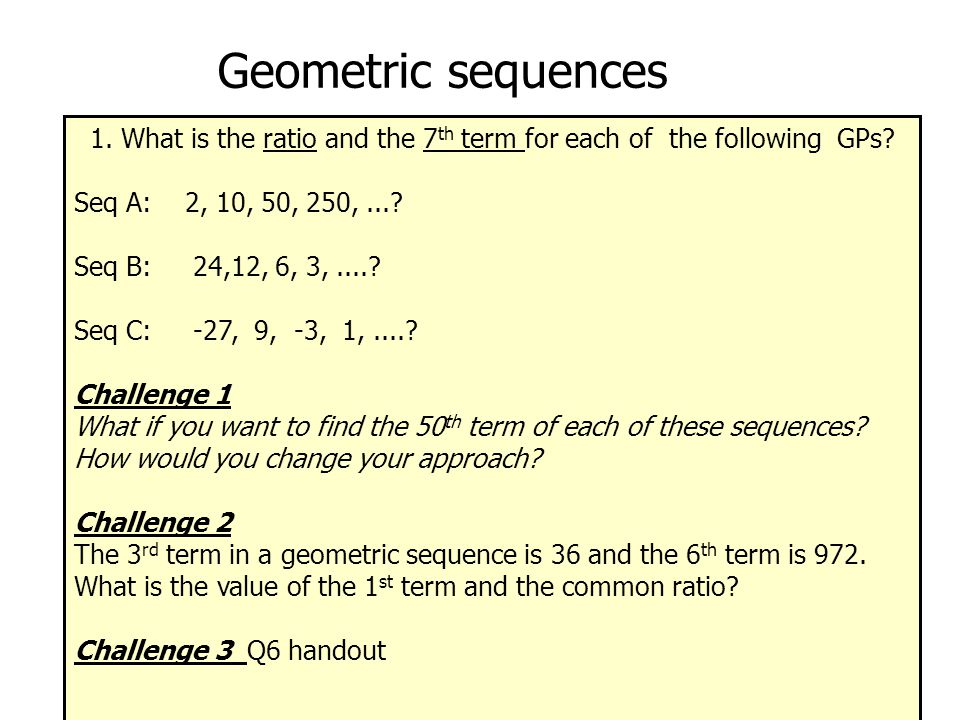 Geometric sequences 1. What is the ratio and the 7 th term for each of the following GPs.
