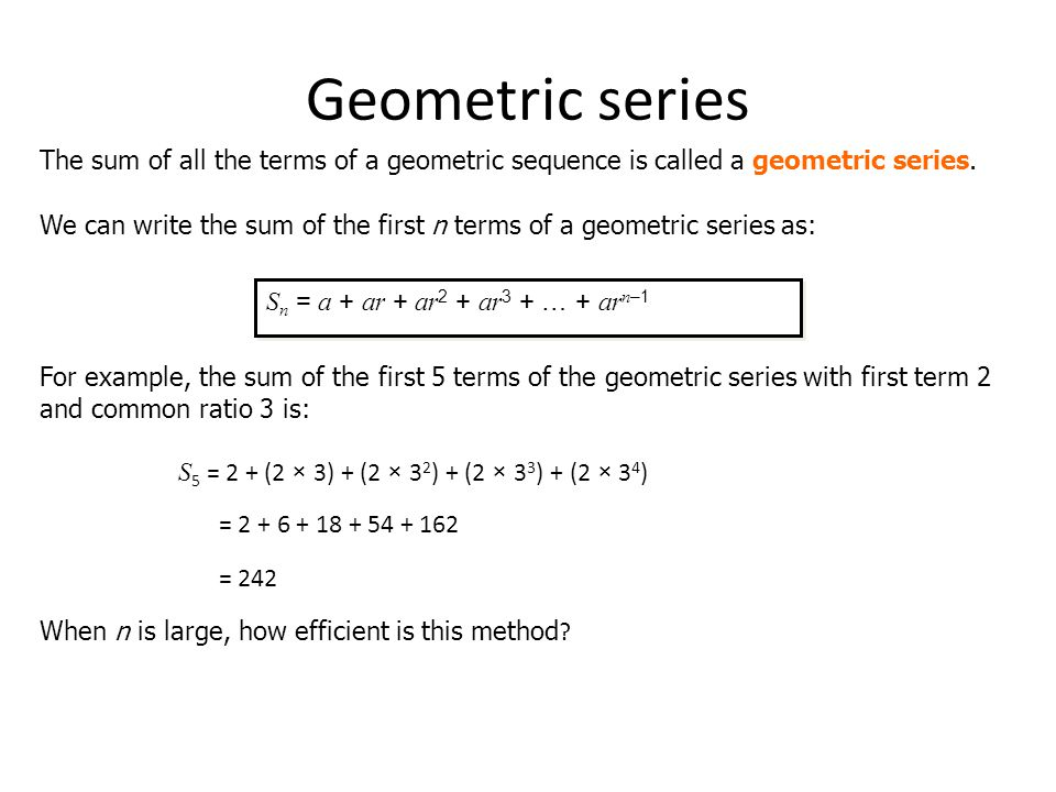 Geometric series The sum of all the terms of a geometric sequence is called a geometric series.