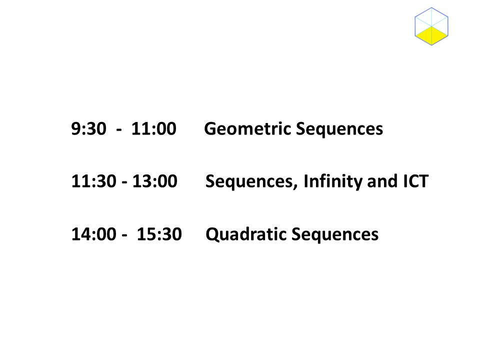 9:30 - 11:00 Geometric Sequences 11:30 - 13:00 Sequences, Infinity and ICT 14:00 - 15:30 Quadratic Sequences
