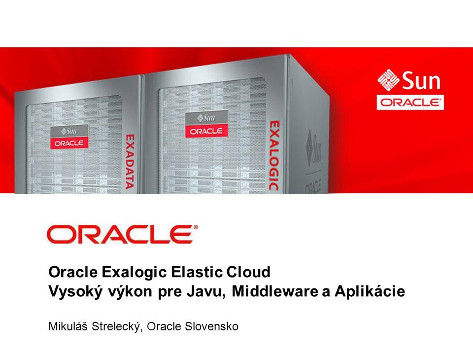 Oracle Exalogic Elastic Cloud Vysoký výkon pre Javu, Middleware a Aplikácie Mikuláš Strelecký, Oracle Slovensko